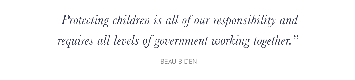 """""""Protecting children is all of our responsibility and requires all levels of government working together."""" -Beau Biden"""