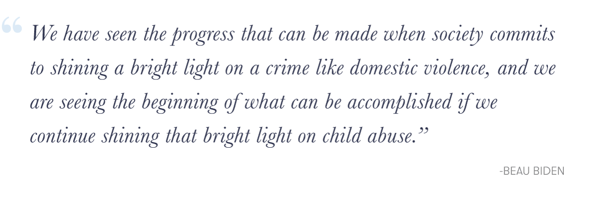 """""""We have seen the progress that can be made when society commits to shining a bright light on a crime like domestic violence, and we are seeing the beginning of what can be accomplished if we continue shining that bright light on child abuse.&quote; -Beau Biden"""